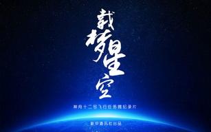 神舟十二号飞行任务微纪录片《载梦星空》